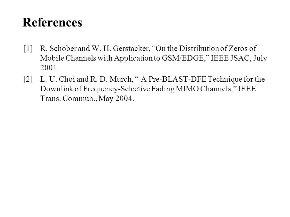 References [1] R. Schober and W. H. Gerstacker, On the Distribution of Zeros of Mobile Channels with Application to GSM/EDGE, IEEE JSAC, July 2001.